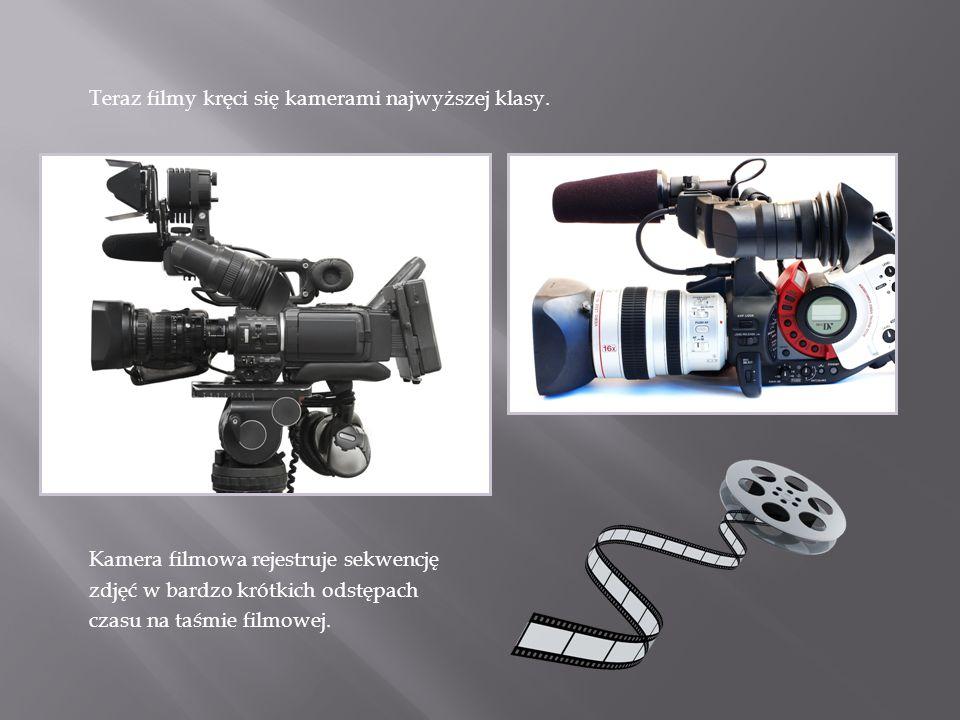 Teraz filmy kręci się kamerami najwyższej klasy. Kamera filmowa rejestruje sekwencję zdjęć w bardzo krótkich odstępach czasu na taśmie filmowej.