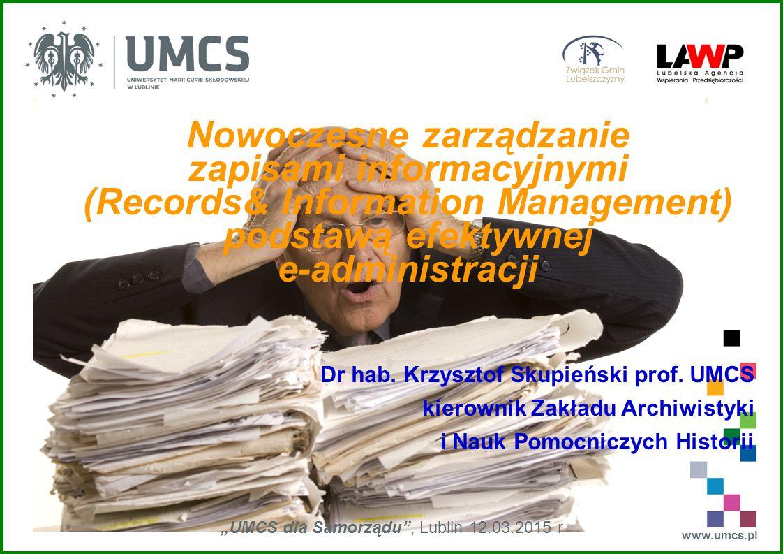 """www.umcs.pl """"UMCS dla Samorządu , Lublin 12.03.2015 r Nowoczesne zarządzanie zapisami informacyjnymi (Records& Information Management) podstawą efektywnej e-administracji Dr hab."""