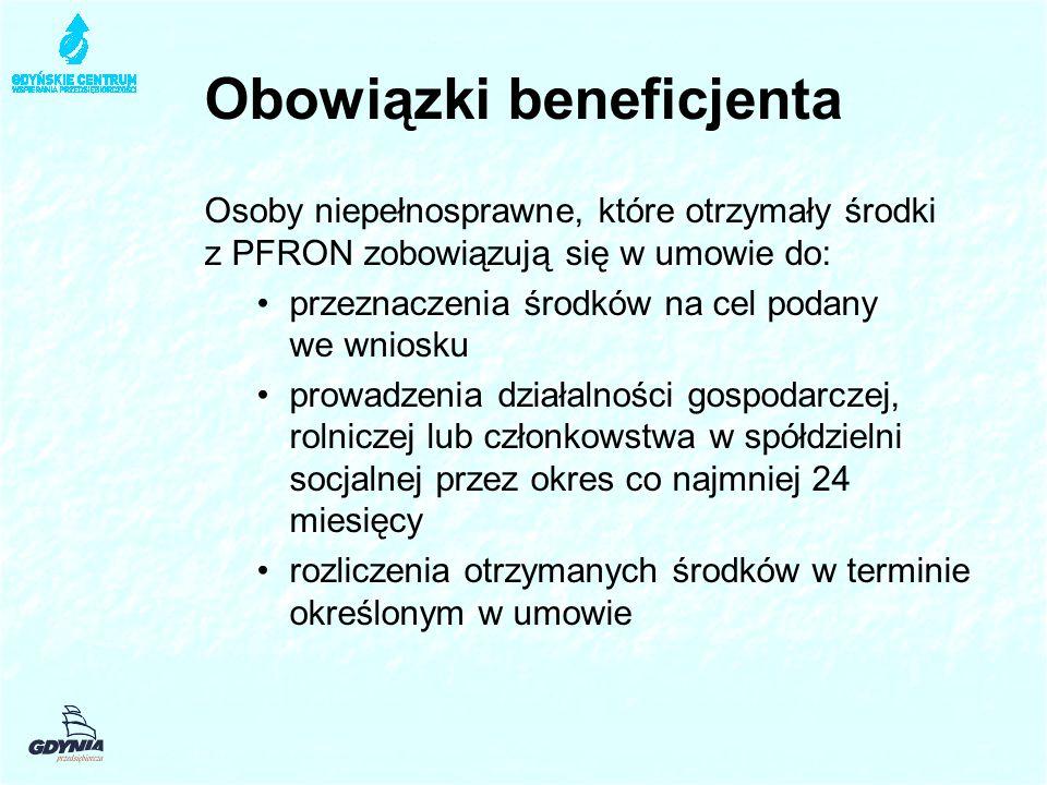 Obowiązki beneficjenta Osoby niepełnosprawne, które otrzymały środki z PFRON zobowiązują się w umowie do: przeznaczenia środków na cel podany we wniosku prowadzenia działalności gospodarczej, rolniczej lub członkowstwa w spółdzielni socjalnej przez okres co najmniej 24 miesięcy rozliczenia otrzymanych środków w terminie określonym w umowie