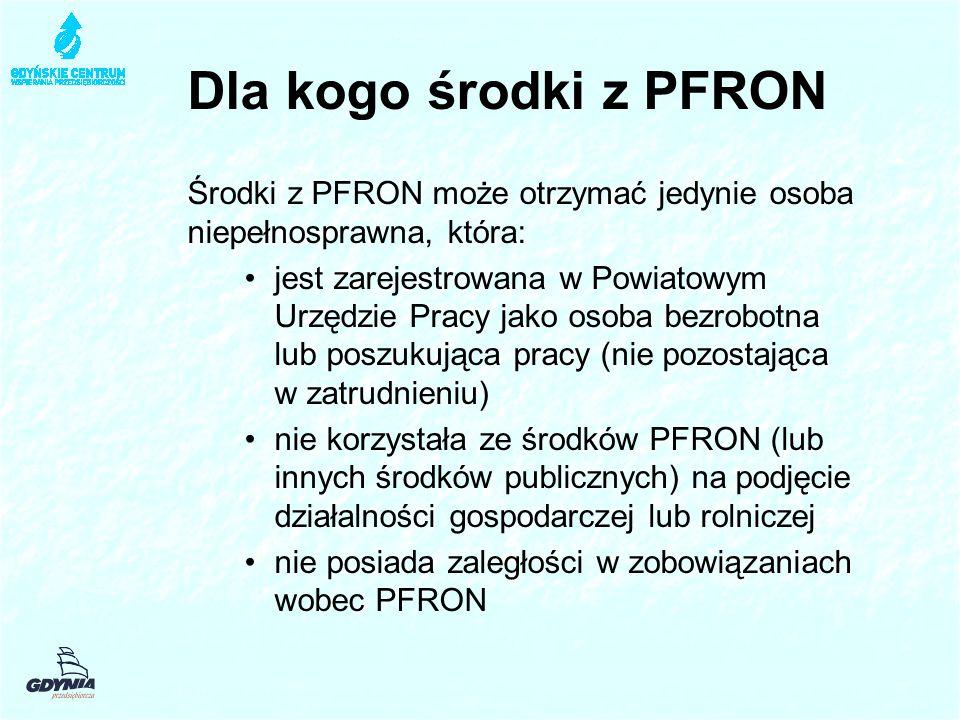 Dla kogo środki z PFRON Środki z PFRON może otrzymać jedynie osoba niepełnosprawna, która: jest zarejestrowana w Powiatowym Urzędzie Pracy jako osoba bezrobotna lub poszukująca pracy (nie pozostająca w zatrudnieniu) nie korzystała ze środków PFRON (lub innych środków publicznych) na podjęcie działalności gospodarczej lub rolniczej nie posiada zaległości w zobowiązaniach wobec PFRON