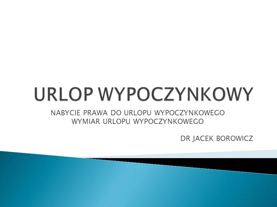 NABYCIE PRAWA DO URLOPU WYPOCZYNKOWEGO WYMIAR URLOPU WYPOCZYNKOWEGO DR JACEK BOROWICZ