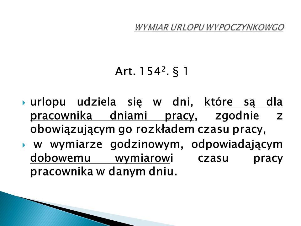 Art. 154 2. § 1  urlopu udziela się w dni, które są dla pracownika dniami pracy, zgodnie z obowiązującym go rozkładem czasu pracy,  w wymiarze godzi