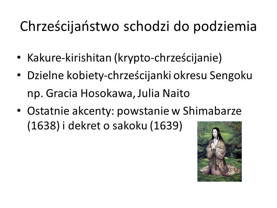 Chrześcijaństwo schodzi do podziemia Kakure-kirishitan (krypto-chrześcijanie) Dzielne kobiety-chrześcijanki okresu Sengoku np. Gracia Hosokawa, Julia