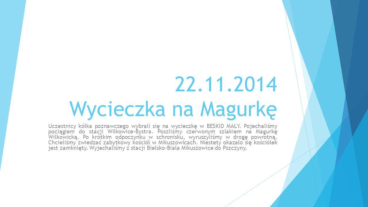 22.11.2014 Wycieczka na Magurkę Uczestnicy kółka poznawczego wybrali się na wycieczkę w BESKID MAŁY. Pojechaliśmy pociągiem do stacji Wilkowice-Bystra