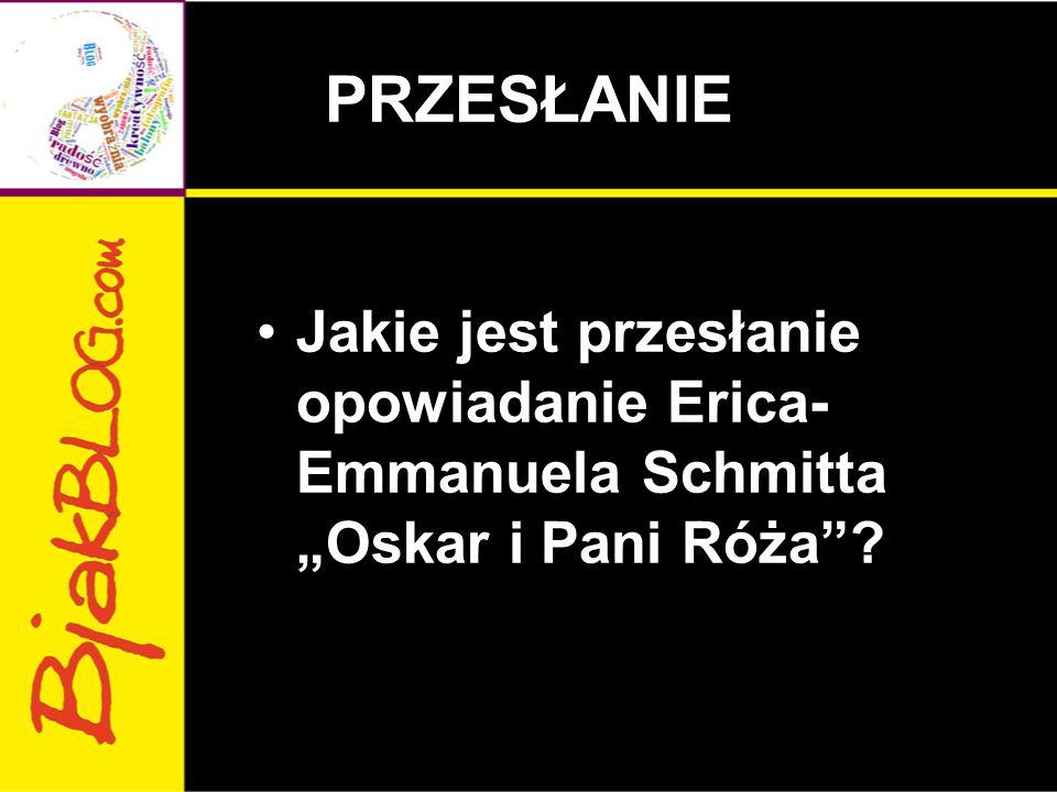 """PRZESŁANIE Jakie jest przesłanie opowiadanie Erica- Emmanuela Schmitta """"Oskar i Pani Róża ?"""