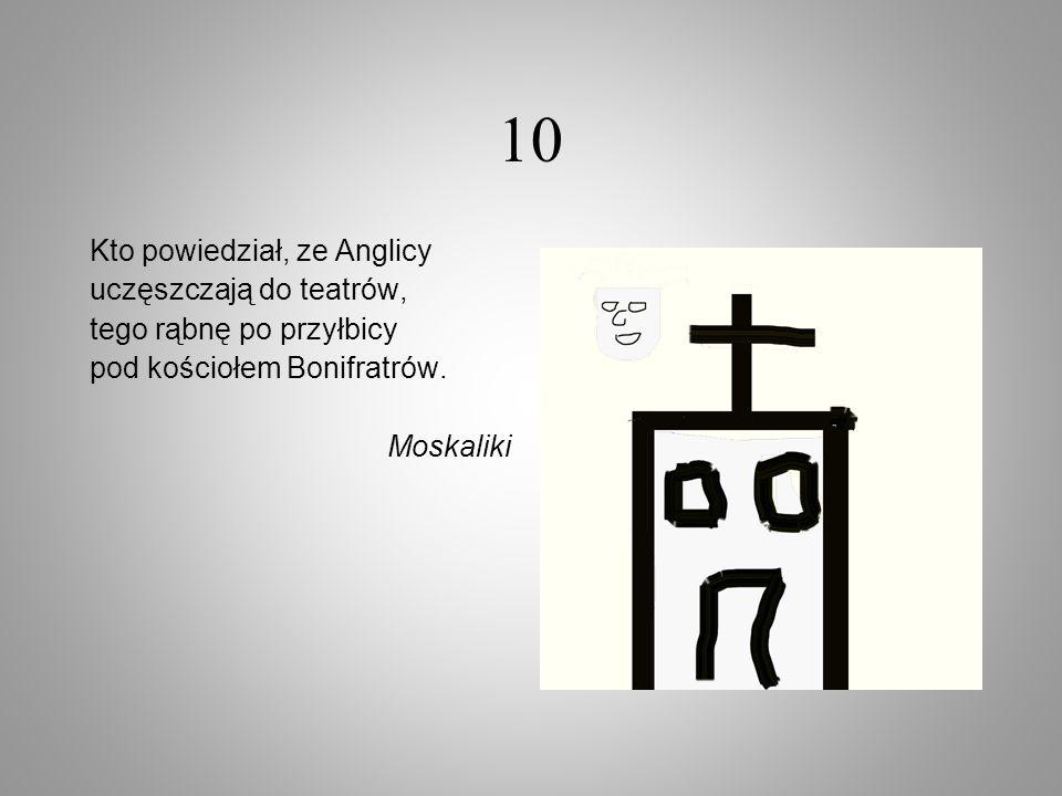 10 Kto powiedział, ze Anglicy uczęszczają do teatrów, tego rąbnę po przyłbicy pod kościołem Bonifratrów. Moskaliki