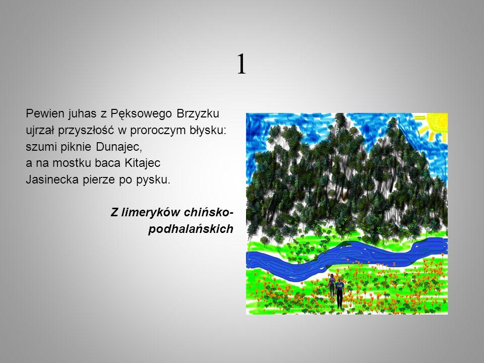 1 Pewien juhas z Pęksowego Brzyzku ujrzał przyszłość w proroczym błysku: szumi piknie Dunajec, a na mostku baca Kitajec Jasinecka pierze po pysku. Z l