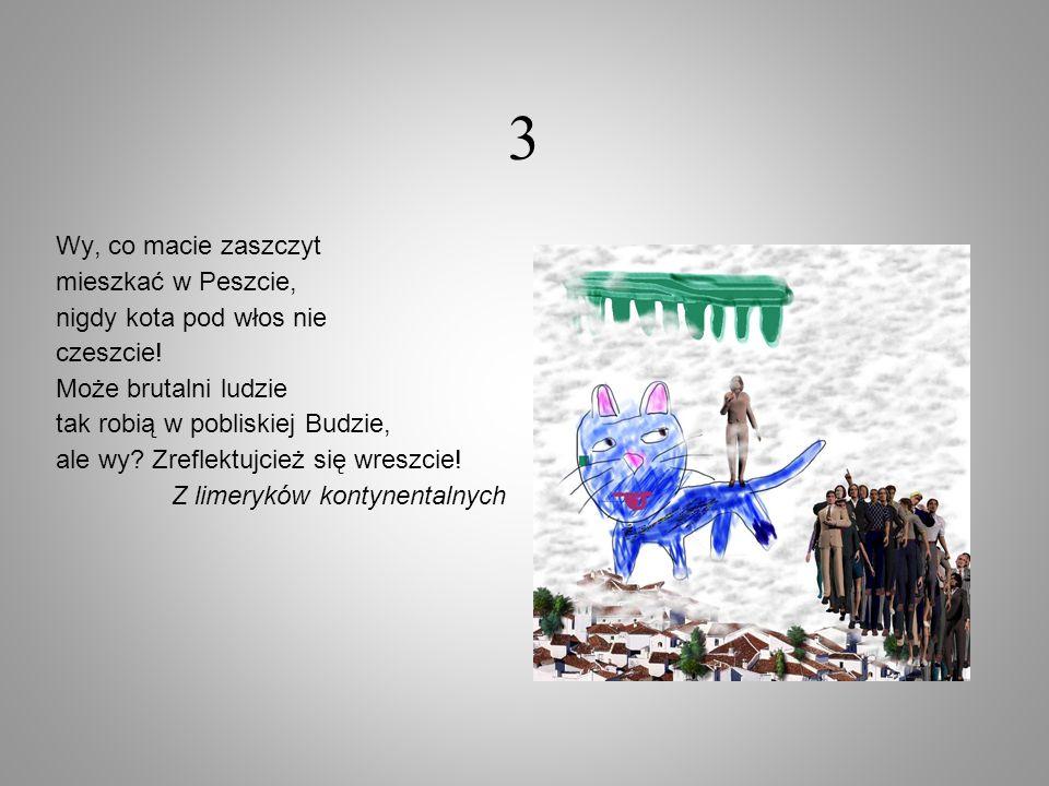 3 Wy, co macie zaszczyt mieszkać w Peszcie, nigdy kota pod włos nie czeszcie! Może brutalni ludzie tak robią w pobliskiej Budzie, ale wy? Zreflektujci