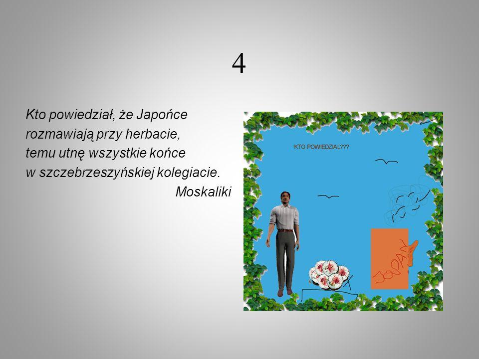 4 Kto powiedział, że Japońce rozmawiają przy herbacie, temu utnę wszystkie końce w szczebrzeszyńskiej kolegiacie. Moskaliki