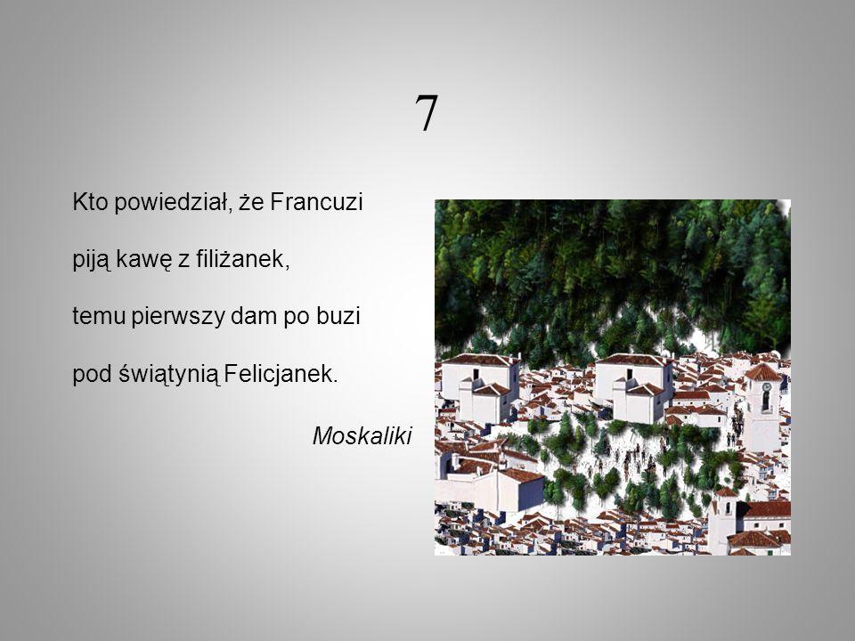 7 Kto powiedział, że Francuzi piją kawę z filiżanek, temu pierwszy dam po buzi pod świątynią Felicjanek. Moskaliki