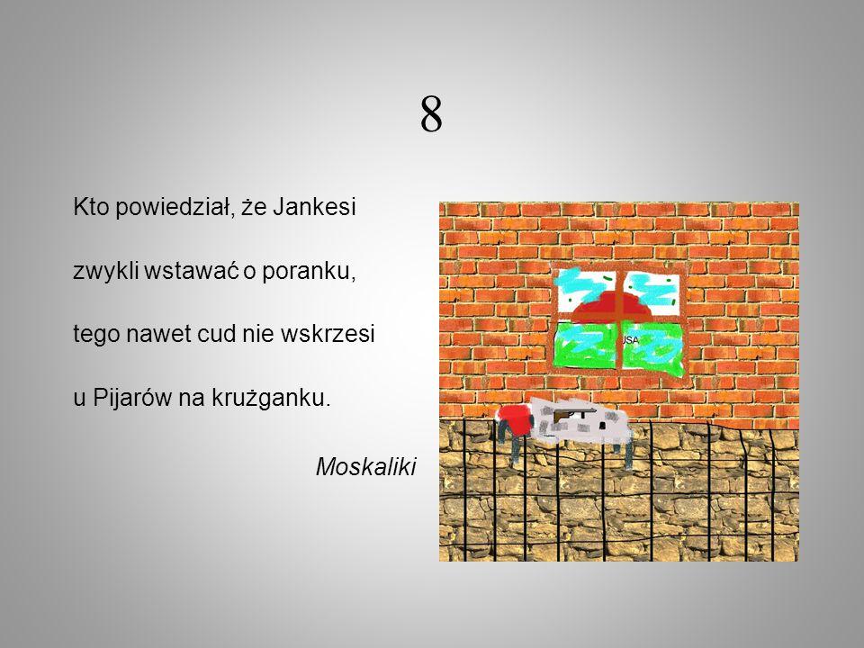 8 Kto powiedział, że Jankesi zwykli wstawać o poranku, tego nawet cud nie wskrzesi u Pijarów na krużganku. Moskaliki