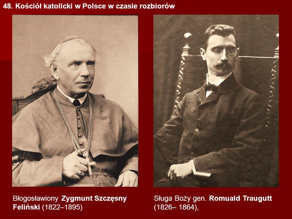 48. Kościół katolicki w Polsce w czasie rozbiorów Sługa Boży gen. Romuald Traugutt (1826– 1864), Błogosławiony Zygmunt Szczęsny Feliński (1822–1895)