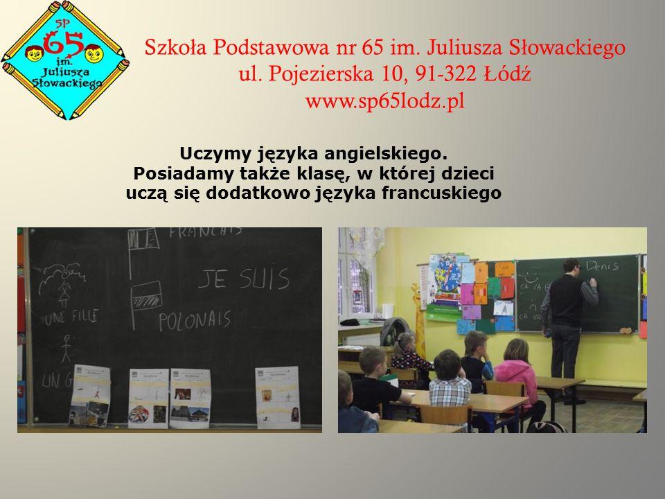 Szko ł a Podstawowa nr 65 im. Juliusza S ł owackiego ul. Pojezierska 10, 91-322 Ł ód ź www.sp65lodz.pl Uczymy języka angielskiego. Posiadamy także kla