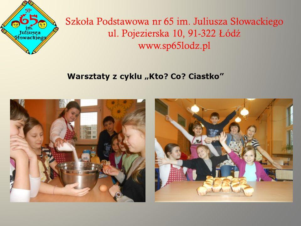 """Szko ł a Podstawowa nr 65 im. Juliusza S ł owackiego ul. Pojezierska 10, 91-322 Ł ód ź www.sp65lodz.pl Warsztaty z cyklu """"Kto? Co? Ciastko"""""""