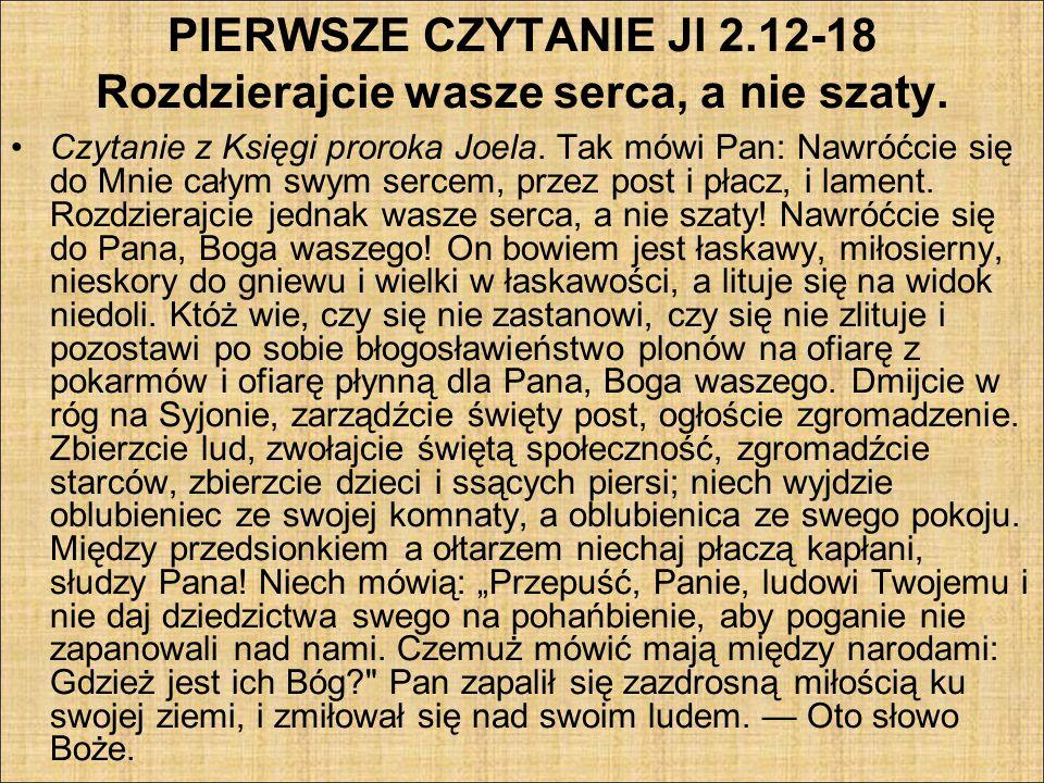 PIERWSZE CZYTANIE Jl 2.12-18 Rozdzierajcie wasze serca, a nie szaty. Czytanie z Księgi proroka Joela. Tak mówi Pan: Nawróćcie się do Mnie całym swym s