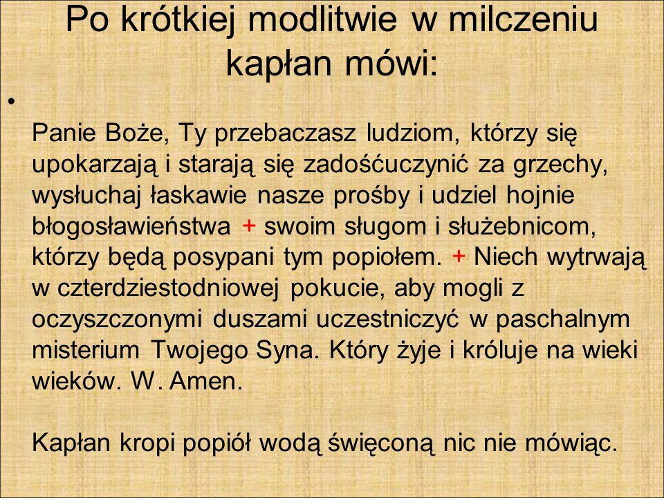 POSYPANIE POPIOŁEM Następnie kapłani posypują popiołem obecnych, mówiąc do każdego: Nawracajcie się i wierzcie Ewangelii (Mk 1,15).