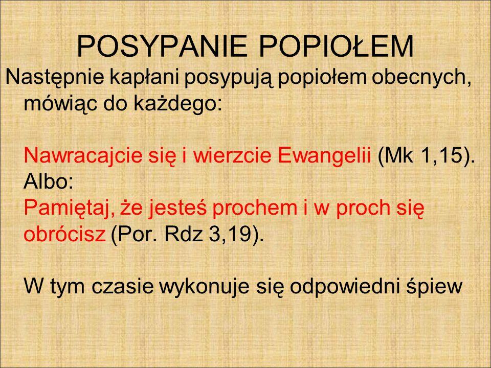 POSYPANIE POPIOŁEM Następnie kapłani posypują popiołem obecnych, mówiąc do każdego: Nawracajcie się i wierzcie Ewangelii (Mk 1,15). Albo: Pamiętaj, że