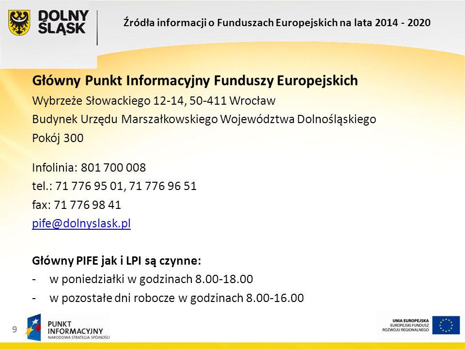 9 Główny Punkt Informacyjny Funduszy Europejskich Wybrzeże Słowackiego 12-14, 50-411 Wrocław Budynek Urzędu Marszałkowskiego Województwa Dolnośląskiego Pokój 300 Infolinia: 801 700 008 tel.: 71 776 95 01, 71 776 96 51 fax: 71 776 98 41 pife@dolnyslask.pl Główny PIFE jak i LPI są czynne: -w poniedziałki w godzinach 8.00-18.00 -w pozostałe dni robocze w godzinach 8.00-16.00 Źródła informacji o Funduszach Europejskich na lata 2014 - 2020