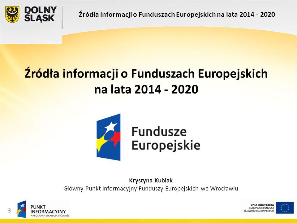 3 Źródła informacji o Funduszach Europejskich na lata 2014 - 2020 Krystyna Kubiak Główny Punkt Informacyjny Funduszy Europejskich we Wrocławiu