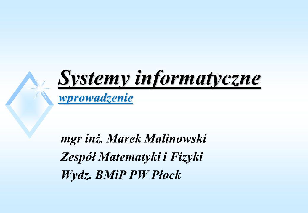 Systemy informatyczne wprowadzenie mgr inż.Marek Malinowski Zespół Matematyki i Fizyki Wydz.