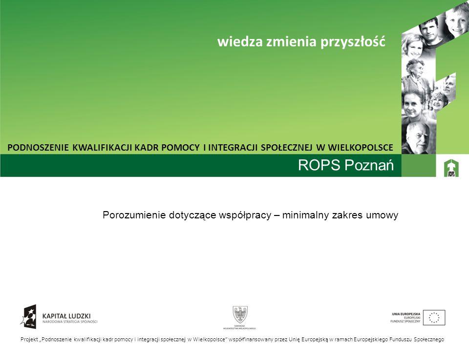 """ROPS Poznań Porozumienie dotyczące współpracy – minimalny zakres umowy PODNOSZENIE KWALIFIKACJI KADR POMOCY I INTEGRACJI SPOŁECZNEJ W WIELKOPOLSCE wiedza zmienia przyszłość Projekt """"Podnoszenie kwalifikacji kadr pomocy i integracji społecznej w Wielkopolsce współfinansowany przez Unię Europejską w ramach Europejskiego Funduszu Społecznego"""