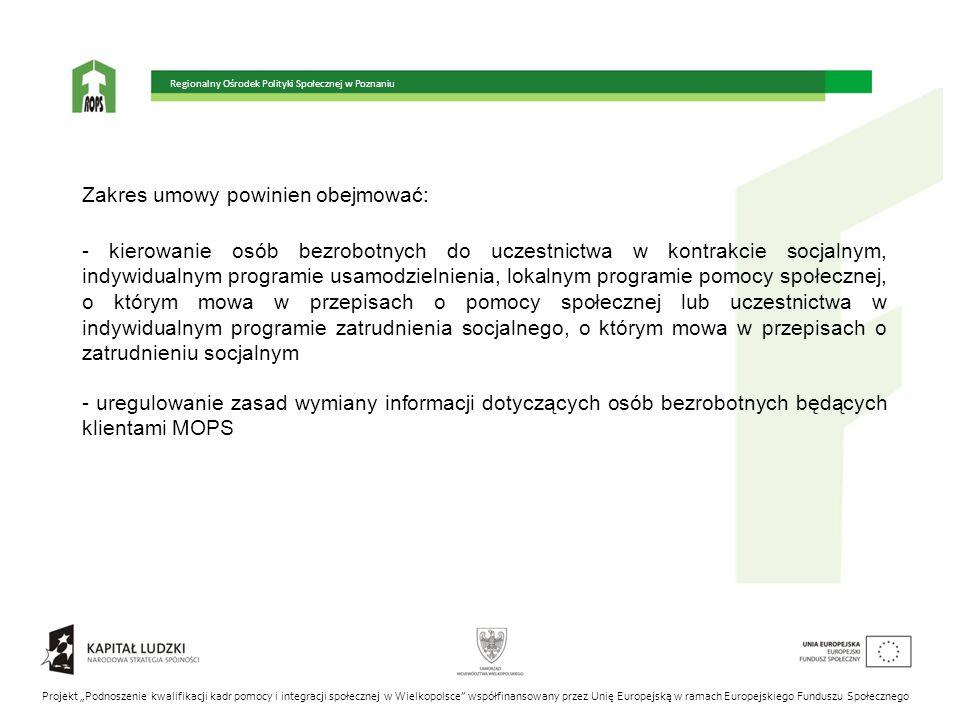 """Regionalny Ośrodek Polityki Społecznej w Poznaniu Projekt """"Podnoszenie kwalifikacji kadr pomocy i integracji społecznej w Wielkopolsce współfinansowany przez Unię Europejską w ramach Europejskiego Funduszu Społecznego Zakres umowy powinien obejmować: - kierowanie osób bezrobotnych do uczestnictwa w kontrakcie socjalnym, indywidualnym programie usamodzielnienia, lokalnym programie pomocy społecznej, o którym mowa w przepisach o pomocy społecznej lub uczestnictwa w indywidualnym programie zatrudnienia socjalnego, o którym mowa w przepisach o zatrudnieniu socjalnym - uregulowanie zasad wymiany informacji dotyczących osób bezrobotnych będących klientami MOPS"""