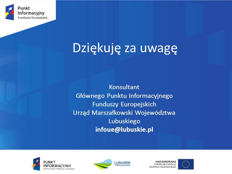 Dziękuję za uwagę Konsultant Głównego Punktu Informacyjnego Funduszy Europejskich Urząd Marszałkowski Województwa Lubuskiego infoue@lubuskie.pl