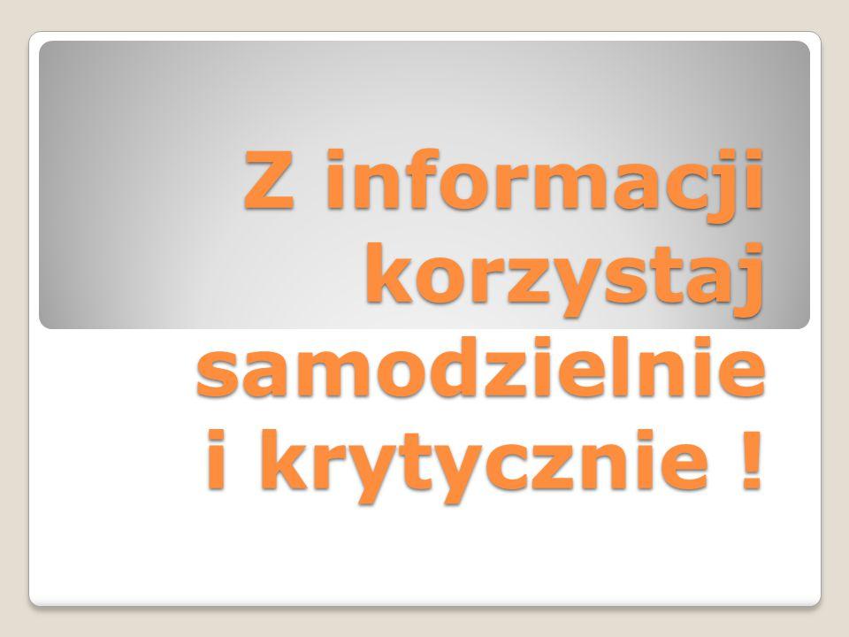 Z informacji korzystaj samodzielnie i krytycznie !
