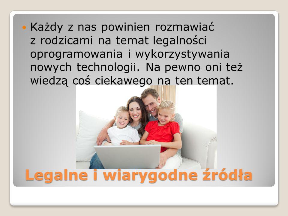 Legalne i wiarygodne źródła Legalne i wiarygodne źródła Każdy z nas powinien rozmawiać z rodzicami na temat legalności oprogramowania i wykorzystywania nowych technologii.