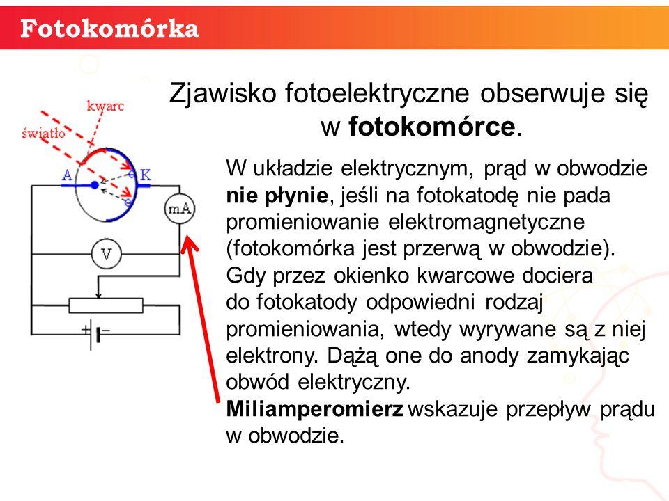 informatyka + 8 Fotokomórka Zjawisko fotoelektryczne obserwuje się w fotokomórce.. W układzie elektrycznym, prąd w obwodzie nie płynie, jeśli na fotok