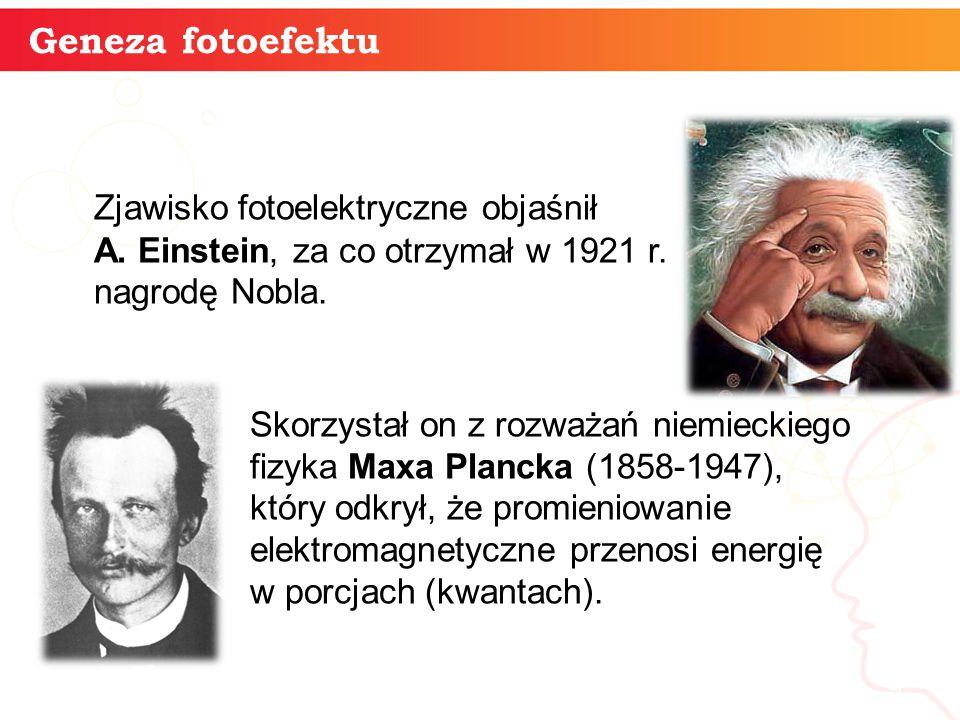 informatyka + 9 Geneza fotoefektu Zjawisko fotoelektryczne objaśnił A. Einstein, za co otrzymał w 1921 r. nagrodę Nobla. Skorzystał on z rozważań niem