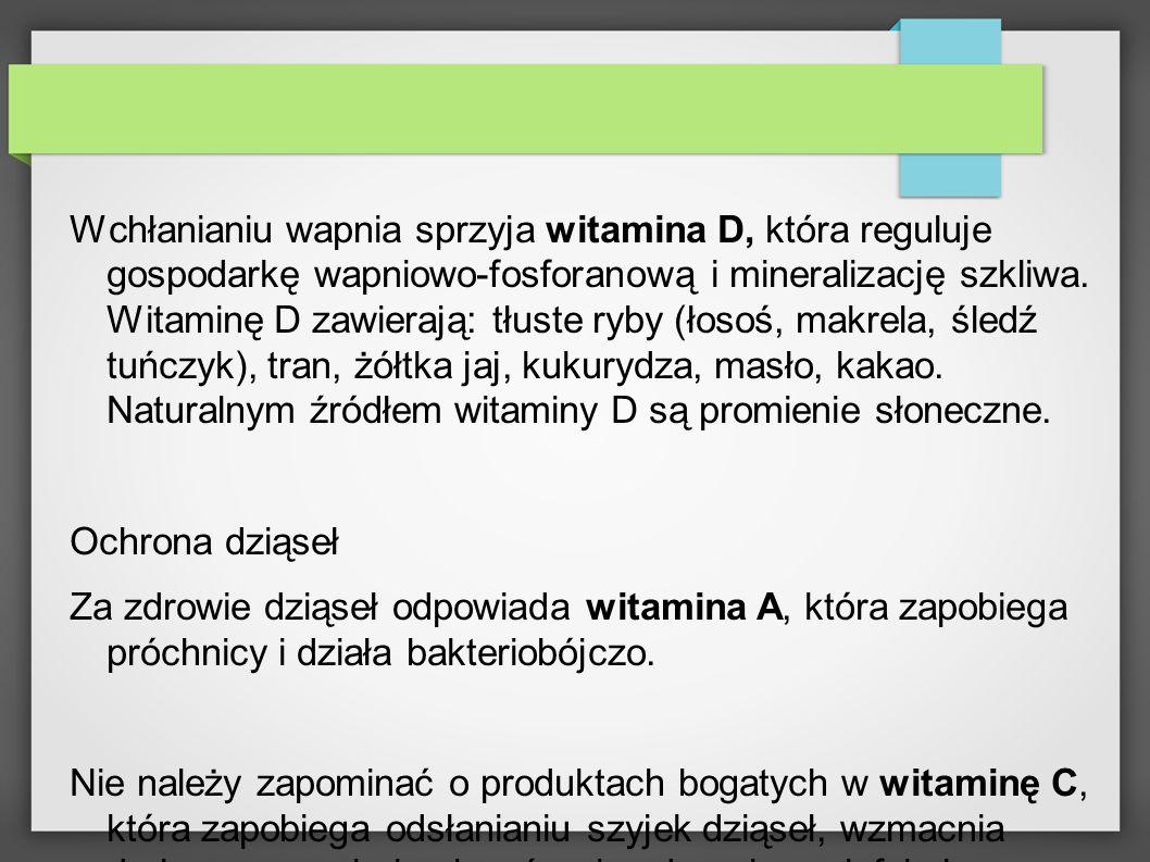 Wchłanianiu wapnia sprzyja witamina D, która reguluje gospodarkę wapniowo-fosforanową i mineralizację szkliwa. Witaminę D zawierają: tłuste ryby (łoso