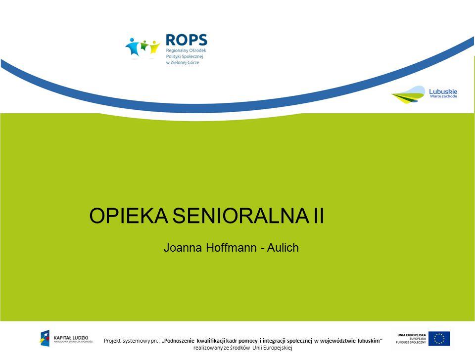 """Projekt systemowy pn.: """"Podnoszenie kwalifikacji kadr pomocy i integracji społecznej w województwie lubuskim realizowany ze środków Unii Europejskiej OPIEKA SENIORALNA II Joanna Hoffmann - Aulich"""