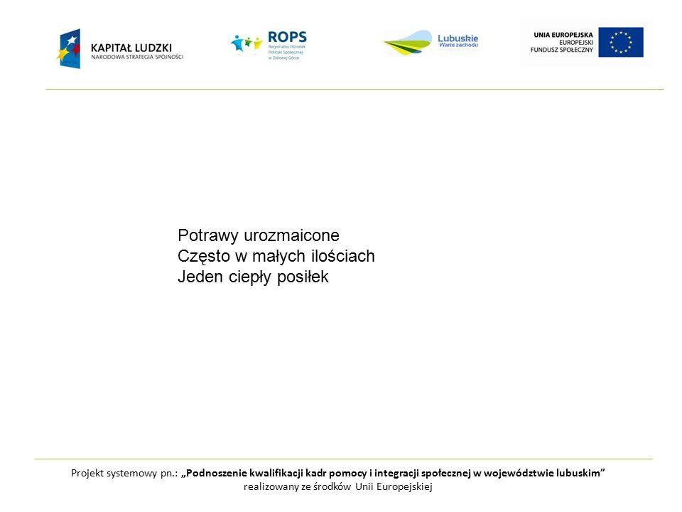 """Projekt systemowy pn.: """"Podnoszenie kwalifikacji kadr pomocy i integracji społecznej w województwie lubuskim realizowany ze środków Unii Europejskiej Potrawy urozmaicone Często w małych ilościach Jeden ciepły posiłek"""
