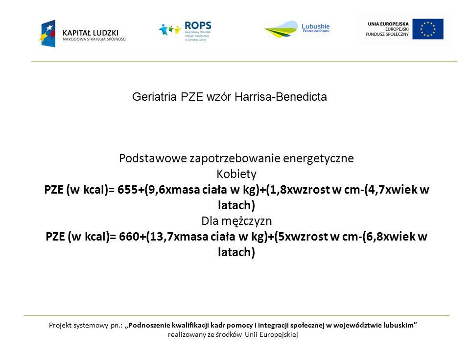 """Projekt systemowy pn.: """"Podnoszenie kwalifikacji kadr pomocy i integracji społecznej w województwie lubuskim realizowany ze środków Unii Europejskiej Podstawowe zapotrzebowanie energetyczne Kobiety PZE (w kcal)= 655+(9,6xmasa ciała w kg)+(1,8xwzrost w cm-(4,7xwiek w latach) Dla mężczyzn PZE (w kcal)= 660+(13,7xmasa ciała w kg)+(5xwzrost w cm-(6,8xwiek w latach) Geriatria PZE wzór Harrisa-Benedicta"""