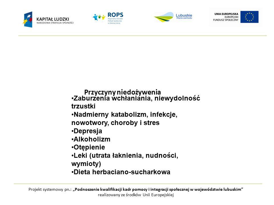 """Projekt systemowy pn.: """"Podnoszenie kwalifikacji kadr pomocy i integracji społecznej w województwie lubuskim realizowany ze środków Unii Europejskiej Przyczyny niedożywenia Zaburzenia wchłaniania, niewydolność trzustki Nadmierny katabolizm, infekcje, nowotwory, choroby i stres Depresja Alkoholizm Otępienie Leki (utrata łaknienia, nudności, wymioty) Dieta herbaciano-sucharkowa"""