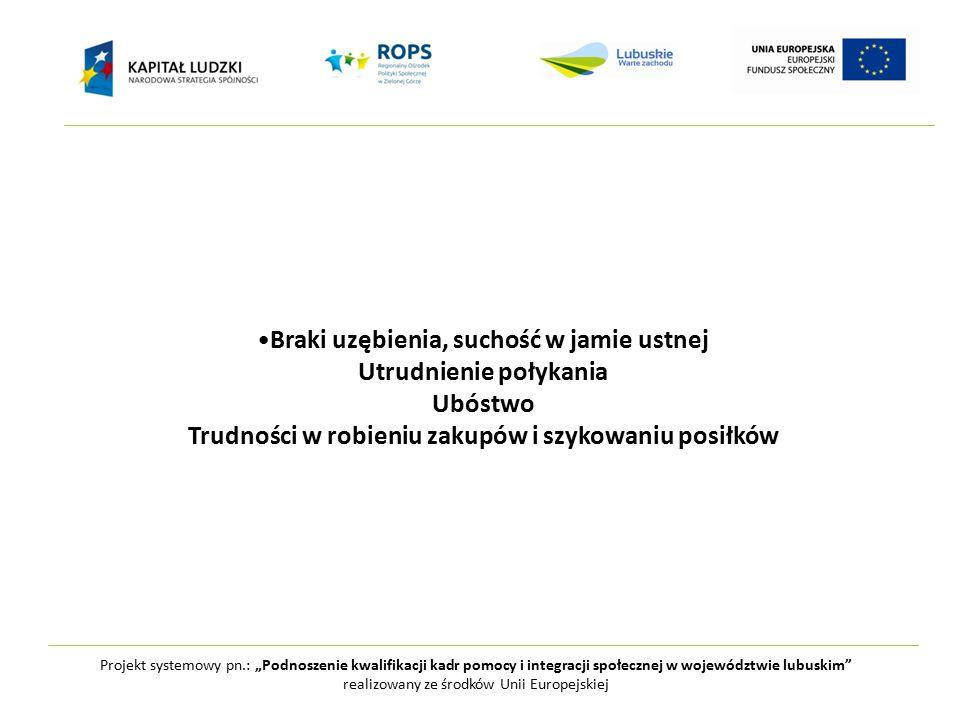 """Projekt systemowy pn.: """"Podnoszenie kwalifikacji kadr pomocy i integracji społecznej w województwie lubuskim realizowany ze środków Unii Europejskiej Braki uzębienia, suchość w jamie ustnej Utrudnienie połykania Ubóstwo Trudności w robieniu zakupów i szykowaniu posiłków"""
