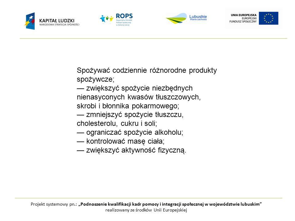 """Projekt systemowy pn.: """"Podnoszenie kwalifikacji kadr pomocy i integracji społecznej w województwie lubuskim realizowany ze środków Unii Europejskiej Spożywać codziennie różnorodne produkty spożywcze; — zwiększyć spożycie niezbędnych nienasyconych kwasów tłuszczowych, skrobi i błonnika pokarmowego; — zmniejszyć spożycie tłuszczu, cholesterolu, cukru i soli; — ograniczać spożycie alkoholu; — kontrolować masę ciała; — zwiększyć aktywność fizyczną."""