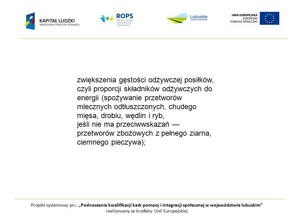 """Projekt systemowy pn.: """"Podnoszenie kwalifikacji kadr pomocy i integracji społecznej w województwie lubuskim realizowany ze środków Unii Europejskiej zwiększenia gęstości odżywczej posiłków, czyli proporcji składników odżywczych do energii (spożywanie przetworów mlecznych odtłuszczonych, chudego mięsa, drobiu, wędlin i ryb, jeśli nie ma przeciwwskazań — przetworów zbożowych z pełnego ziarna, ciemnego pieczywa);"""