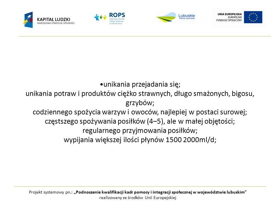 """Projekt systemowy pn.: """"Podnoszenie kwalifikacji kadr pomocy i integracji społecznej w województwie lubuskim realizowany ze środków Unii Europejskiej unikania przejadania się; unikania potraw i produktów ciężko strawnych, długo smażonych, bigosu, grzybów; codziennego spożycia warzyw i owoców, najlepiej w postaci surowej; częstszego spożywania posiłków (4–5), ale w małej objętości; regularnego przyjmowania posiłków; wypijania większej ilości płynów 1500 2000ml/d;"""