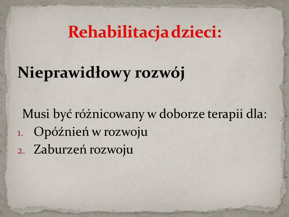Nieprawidłowy rozwój Musi być różnicowany w doborze terapii dla: 1. Opóźnień w rozwoju 2. Zaburzeń rozwoju
