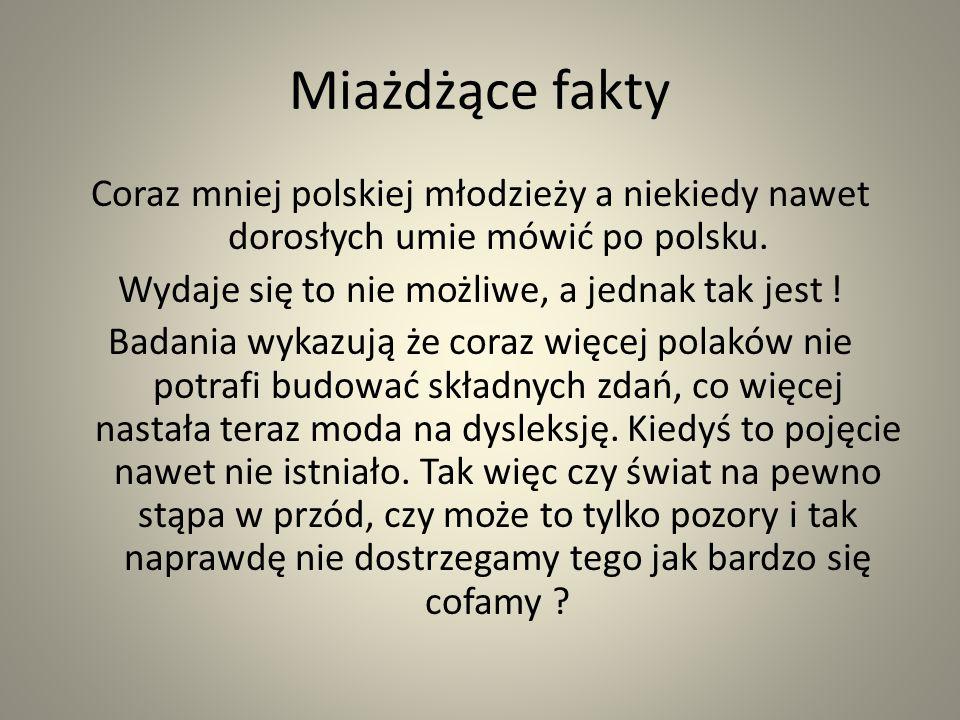 Miażdżące fakty Coraz mniej polskiej młodzieży a niekiedy nawet dorosłych umie mówić po polsku. Wydaje się to nie możliwe, a jednak tak jest ! Badania