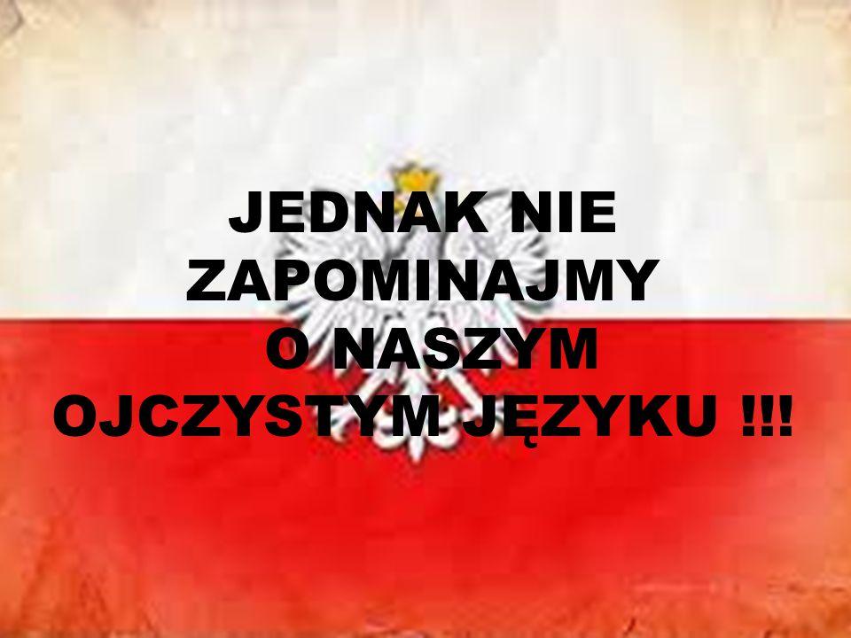 JEDNAK NIE ZAPOMINAJMY O NASZYM OJCZYSTYM JĘZYKU !!!