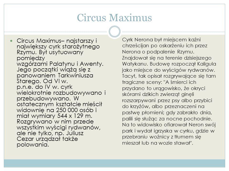 Circus Maximus Circus Maximus– najstarszy i największy cyrk starożytnego Rzymu. Był usytuowany pomiędzy wzgórzami Palatynu i Awenty. Jego początki wią