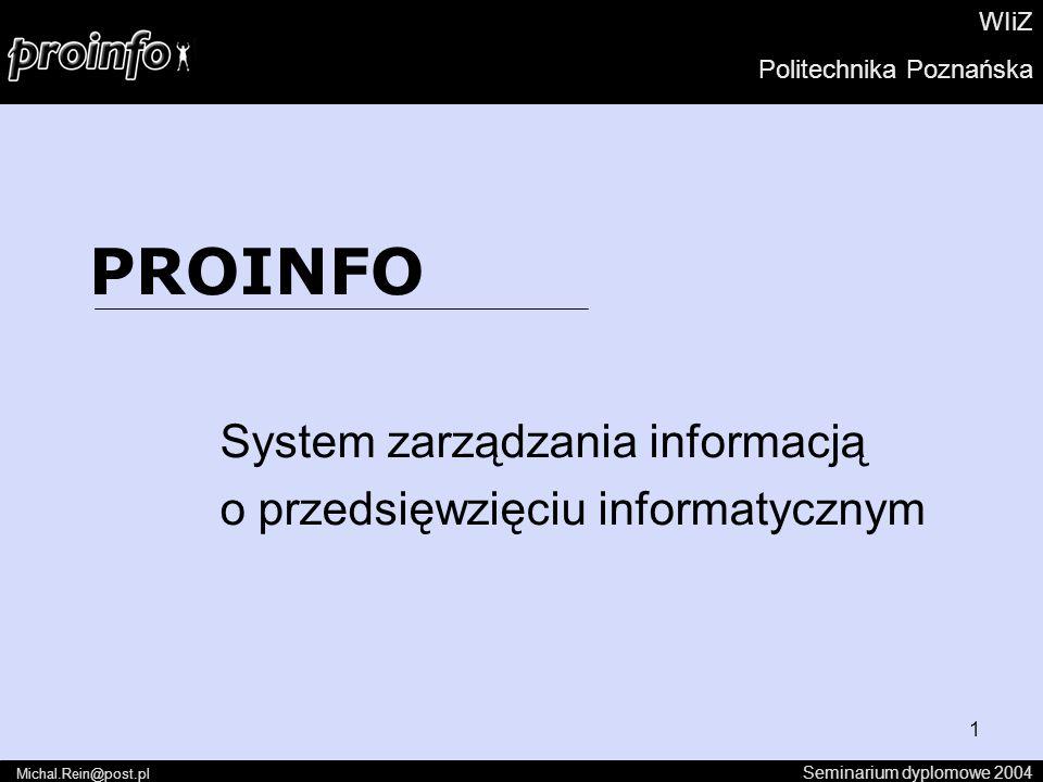 1 PROINFO System zarządzania informacją o przedsięwzięciu informatycznym Seminarium dyplomowe 2004 Michal.Rein@post.pl WIiZ Politechnika Poznańska