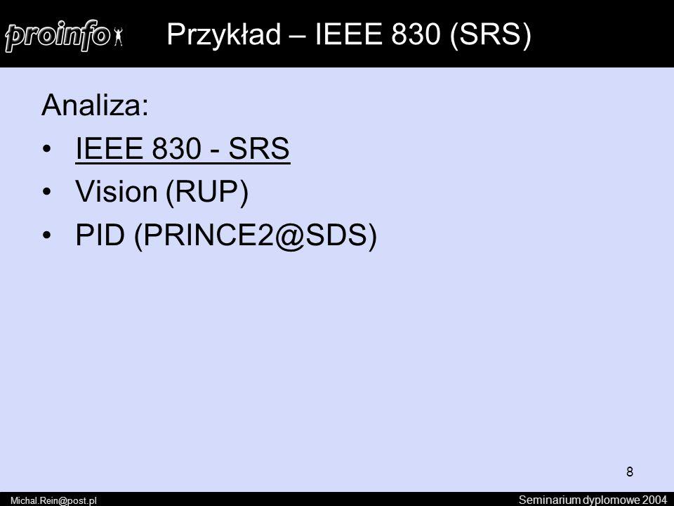 8 Analiza: IEEE 830 - SRS Vision (RUP) PID (PRINCE2@SDS) Seminarium dyplomowe 2004 Michal.Rein@post.pl Przykład – IEEE 830 (SRS)