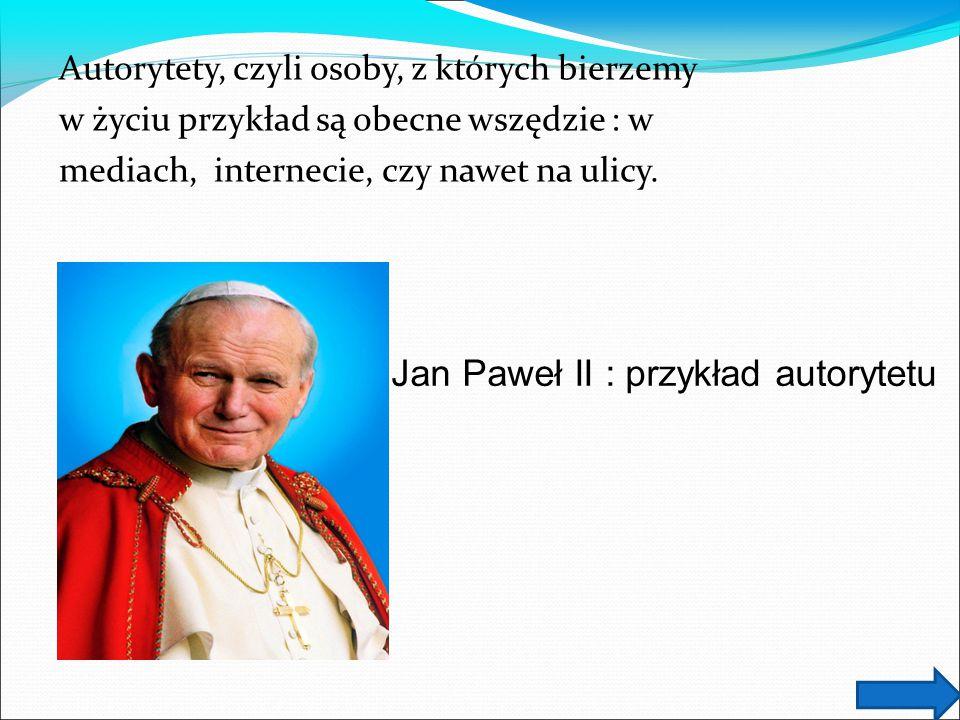 Autorytety, czyli osoby, z których bierzemy w życiu przykład są obecne wszędzie : w mediach, internecie, czy nawet na ulicy. Jan Paweł II : przykład a