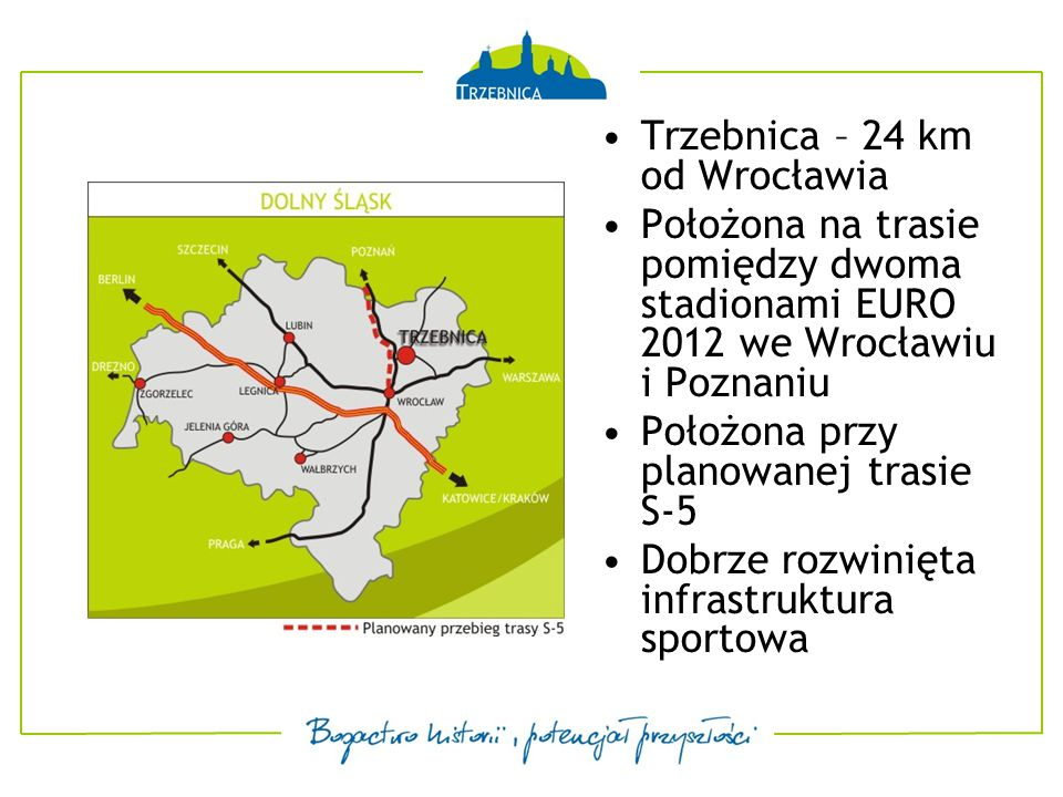 Obecnie trwa modernizacja Drogi Krajowej nr 5 Droga ekspresowa S-5 [Wrocław – Poznań] – Przebieg planowany jest w bliskim sąsiedztwie Trzebnicy listopad 2009 – zakończenie budowy łącznika drogowego – inwestycja wyprowadzająca z centrum miasta ruch tranzytowy na trzebnicką obwodnicę III kwartał 2009 - Planowane uruchomienie szybkiego, nowoczesnego szynobusa pomiędzy Wrocławiem i Trzebnicą [czas przejazdu – ok.