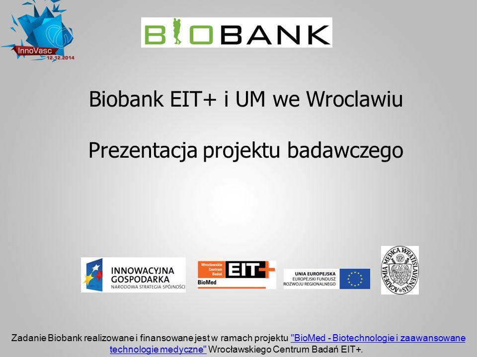 Biobank EIT+ i UM we Wroclawiu Prezentacja projektu badawczego Zadanie Biobank realizowane i finansowane jest w ramach projektu