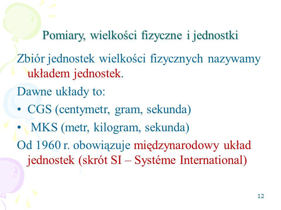 12 Pomiary, wielkości fizyczne i jednostki Zbiór jednostek wielkości fizycznych nazywamy układem jednostek. Dawne układy to: CGS (centymetr, gram, sek